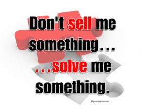 Don't sell, solve problems